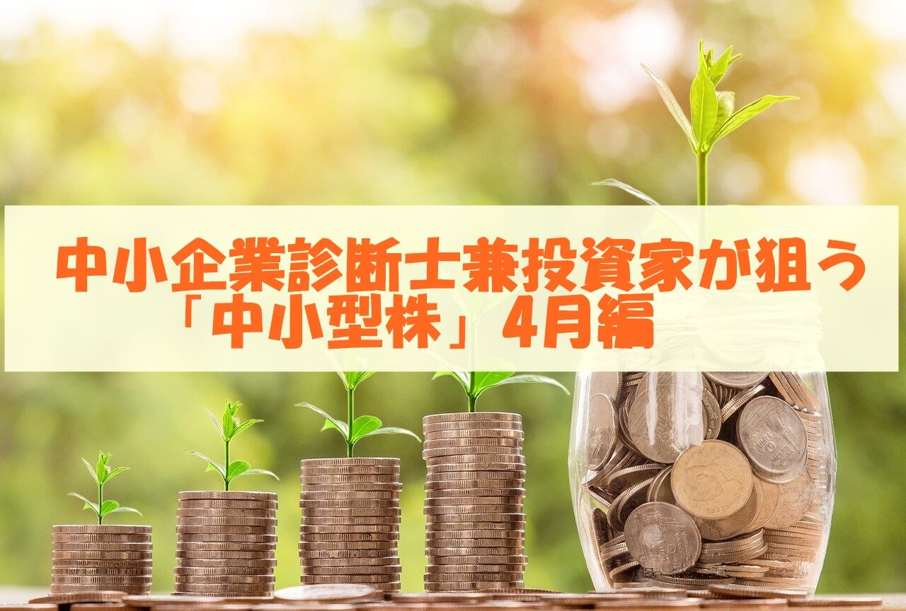 中小企業診断士兼投資家が狙う「中小型株」4月編