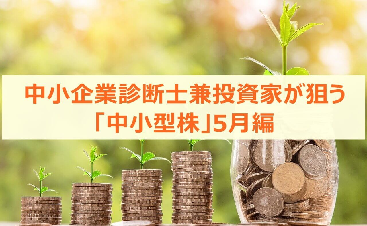 中小企業診断士兼投資家が狙う「中小型株」5月編