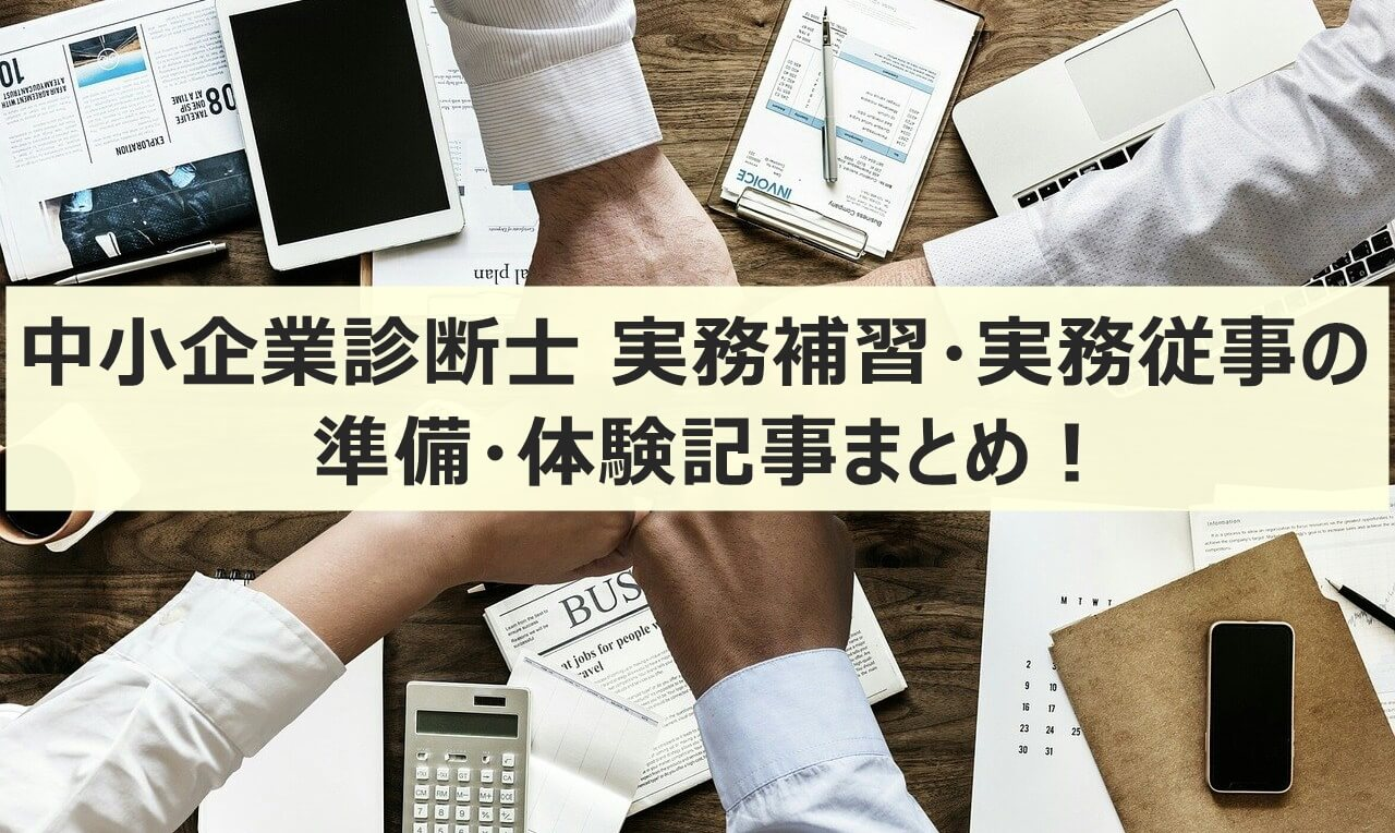 中小企業診断士 実務補習・実務従事の準備・体験記事まとめ!