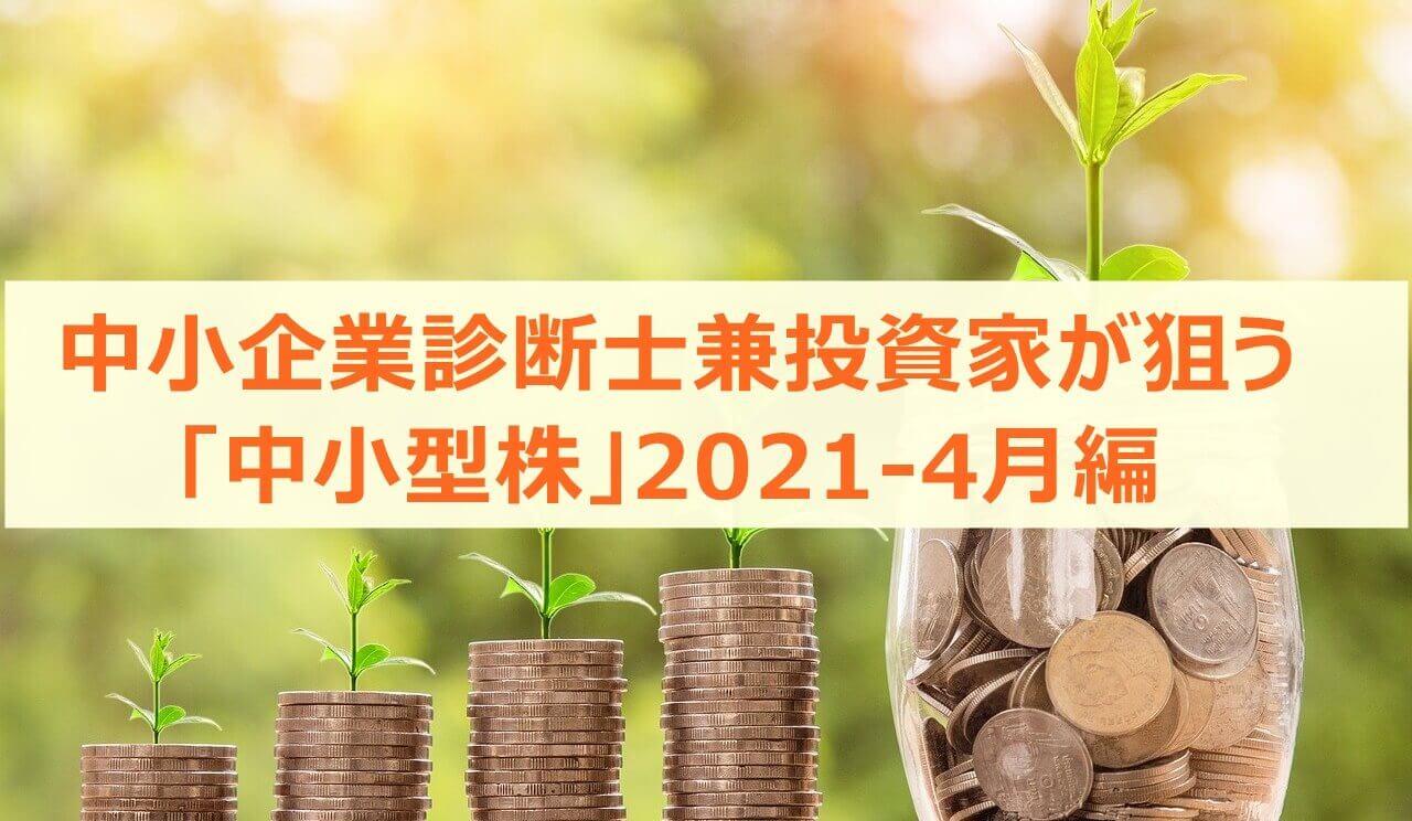 中小企業診断士兼投資家が狙う「中小型株」2021-4月編